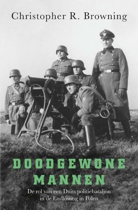 Doodgewone mannen : de rol van een Duits politiebataljon in de Endlösung in Polen