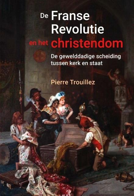 De Franse Revolutie en het christendom : de gewelddadige scheiding tussen kerk en staat