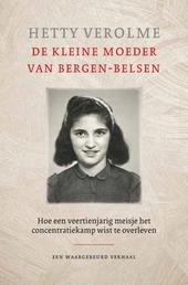De kleine moeder van Bergen-Belsen : hoe een veertienjarig meisje het concentratiekamp wist te overleven