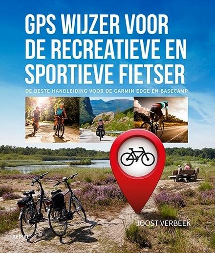 GPS wijzer voor de recreatieve en sportieve fietser : de beste handleiding voor de Garmin Edge en Basecamp