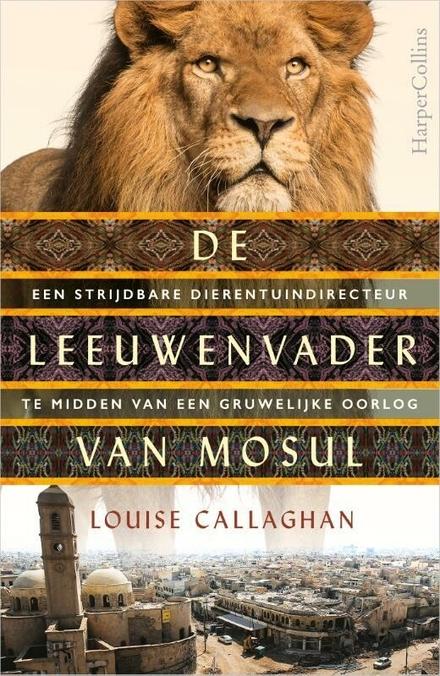 De leeuwenvader van Mosul : een strijdbare dierentuindirecteur te midden van een gruwelijke oorlog