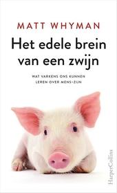 Het edele brein van een zwijn : wat varkens ons kunnen leren over mens-zijn