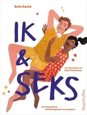 Ik & seks : het sekspositieve voorlichtingsboek voor jongeren