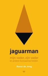 Jaguarman : mijn vader, zijn vader en andere Surinaamse helden