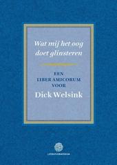 Wat mij het oog doet glinsteren : een liber amicorum voor Dick Welsink