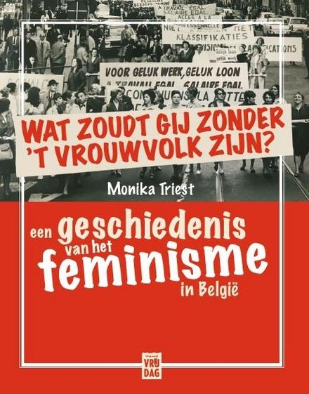 Wat zoudt gij zonder 't vrouwvolk zijn : een geschiedenis van het feminisme in België - vrijzinnige en radicale initiatieven