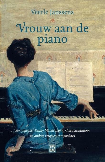 Vrouw aan de piano : een jaar met Fanny Mendelssohn, Clara Schumann en andere vergeten componistes - een zoektocht naar bijzondere, muzikale vrouwen