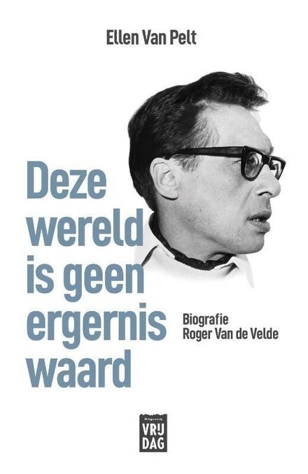 Deze wereld is geen ergernis waard : biografie Roger Van de Velde - biografie gemaakt waarin zowel de mens als de schrijver hun eigen plaats innemen