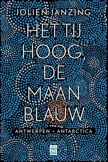 Het tij hoog, de maan blauw : Antwerpen - Antarctica : roman - Meeslepende enthousiaste en spannende roman vol met wetenswaardigheden