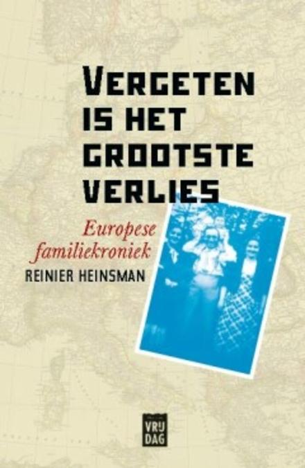 Vergeten is het grootste verlies : Europese familiekroniek 1900-1970 - Een kroniek van veel verloren levens