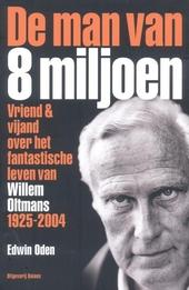 De man van acht miljoen : vriend & vijand over het fantastische leven van Willem Oltmans 1925-2004