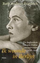 Ik woonde in Berlijn : de dagboeken van een Duitse verzetsvrouw 1938-1948