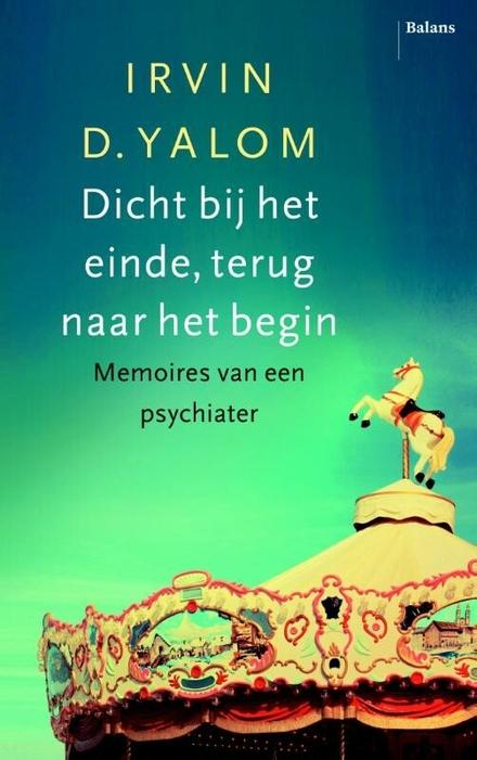 Dicht bij het einde, terug naar het begin : memoires van een psychiater
