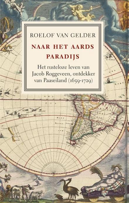 Naar het aards paradijs : het rusteloze leven van Jacob Roggeveen, ontdekker van Paaseiland 1659-1729 - Een knappe biografie van Jacob Roggeveen,  rebelse ontdekkingsreiziger-op-leeftijd.
