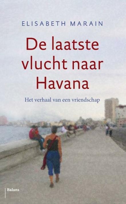 De laatste vlucht naar Havana : het verhaal van een vriendschap - Afscheid van een turbulent maar rijk leven