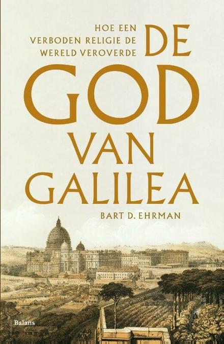 De God van Galilea : hoe een verboden religie de wereld veroverde