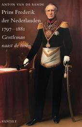 Prins Frederik der Nederlanden 1797-1881 : gentleman naast de troon