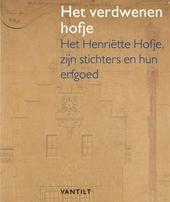 Het verdwenen hofje : het Henriëtte Hofje, zijn stichters en hun erfgoed