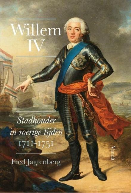 Willem IV : stadhouder in roerige tijden 1711-1751