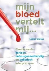 Mijn bloed vertelt mij ... : bloedwaarden klinisch, natuurgeneeskundig en holistisch interpreteren