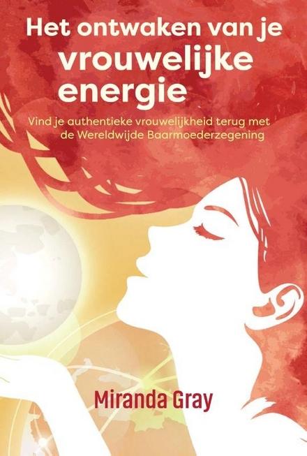 Het ontwaken van je vrouwelijke energie : vind je authentieke vrouwelijkheid terug met de Wereldwijde Baarmoederzeg...