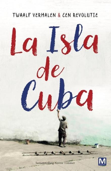 Twaalf verhalen en een revolutie : La Isla de Cuba