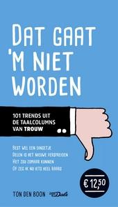 Dat gaat 'm niet worden : 101 trends uit de taalcolumns van Trouw