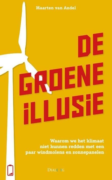 De groene illusie : waarom we het klimaat niet kunnen redden met een paar windmolens en zonnepanelen