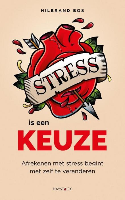 Stress is een keuze : afrekenen met stress begint met zelf te veranderen