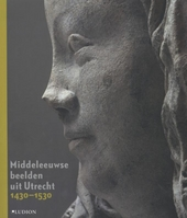 Middeleeuwse beelden uit Utrecht 1430-1530