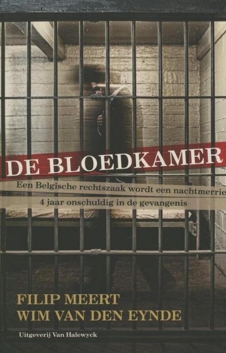 De bloedkamer : een Belgische rechtszaak wordt een nachtmerrie : 4 jaar onschuldig in de gevangenis