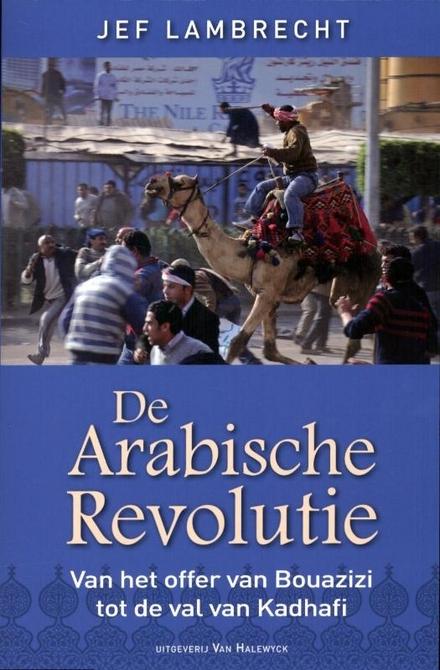 De Arabische revolutie : van het offer van Bouazizi tot de val van Kadhafi