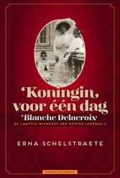 Koningin voor één dag : Blanche Delacroix, de laatste minnares van Koning Leopold II