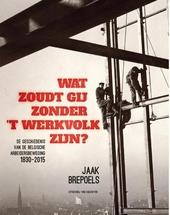Wat zoudt gij zonder 't werkvolk zijn? : de geschiedenis van de Belgische arbeidersbeweging 1830-2015