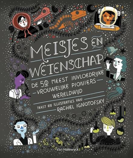 Meisjes en wetenschap : de 50 meest invloedrijke vrouwelijke pioniers wereldwijd / tekst en illustraties Rachel Ignotofsky