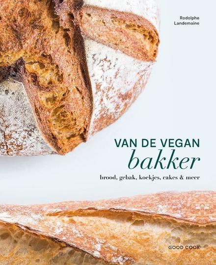 Van de vegan bakker : brood, gebak, koekjes, cakes & meer