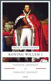 Koning Willem I : Vadertje, Koopman en Verlicht despoot