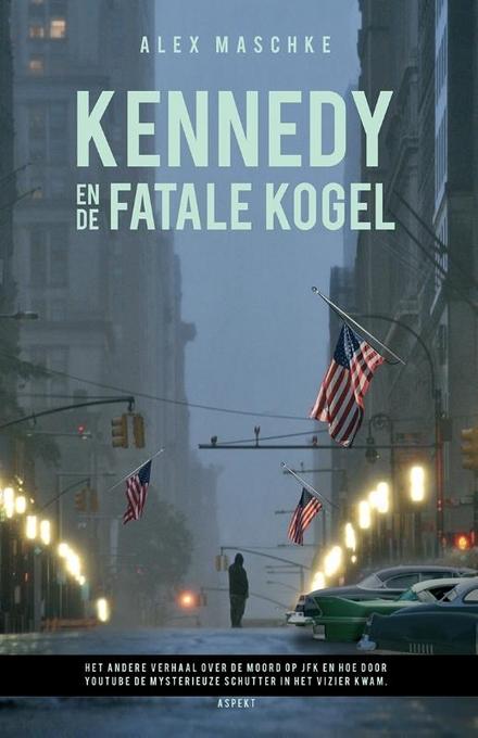 Kennedy en de fatale kogel : het andere verhaal over de moord op JFK en hoe door YouTube de mysterieuze schutter in...