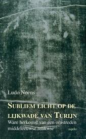 Subliem licht op de lijkwade van Turijn : ware herkomst van een omstreden middeleeuwse relikwie