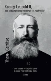 Koning Leopold II, van constitutioneel monarch tot roofridder : rood rubber : de exploitatie van de Kongo vrijstaat...