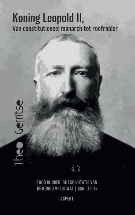 Koning Leopold II, van constitutioneel monarch tot roofridder : rood rubber : de exploitatie van de Kongo vrijstaat (1885 - 1908)