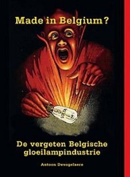 Made in Belgium? : de vergeten Belgische gloeilampindustrie