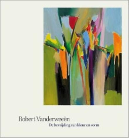 Robert Vanderweeën : de bevrijding van kleur en vorm