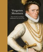 Vergeten Meesters : Pieter Pourbus en de Brugse schilderkunst van 1525 tot 1625