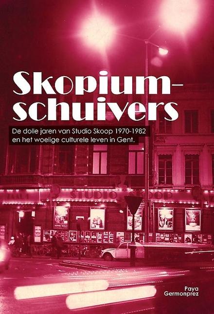 Skopiumschuivers : de dolle jaren van Studio Skoop 1970-1982 en het woelige culturele leven in Gent