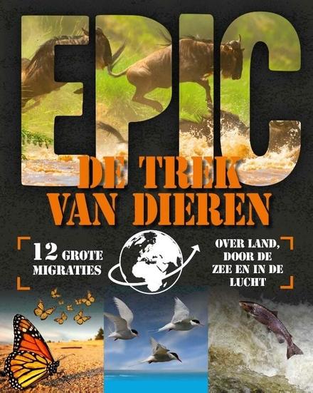 De trek van dieren : 12 grote migraties over land, door de zee en in de lucht
