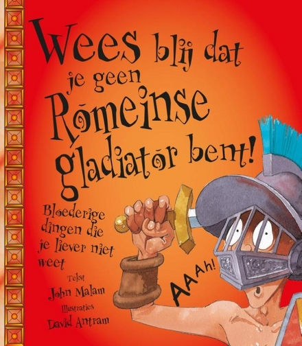 Wees blij dat je geen Romeinse gladiator bent! : bloederige dingen die je liever niet weet