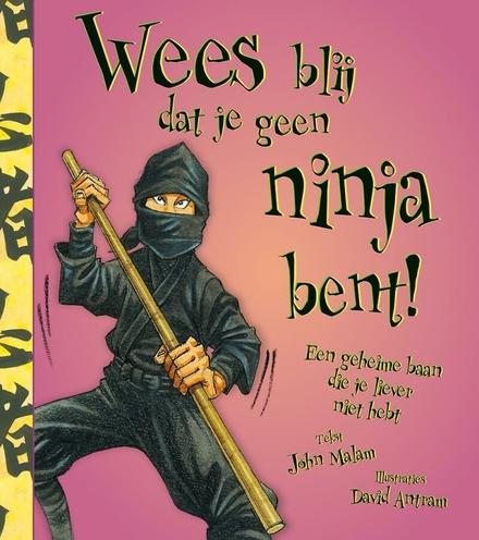 Wees blij dat je geen ninja bent! : een geheime baan die je liever niet hebt