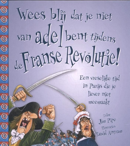 Wees blij dat je niet van adel bent tijdens de Franse Revolutie! : een vreselijke tijd in Parijs die je liever niet...