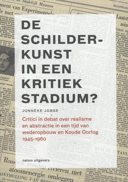 De schilderkunst in een kritiek stadium? 1945-1960 : critici in debat over realisme en abstractie in een tijd van w...
